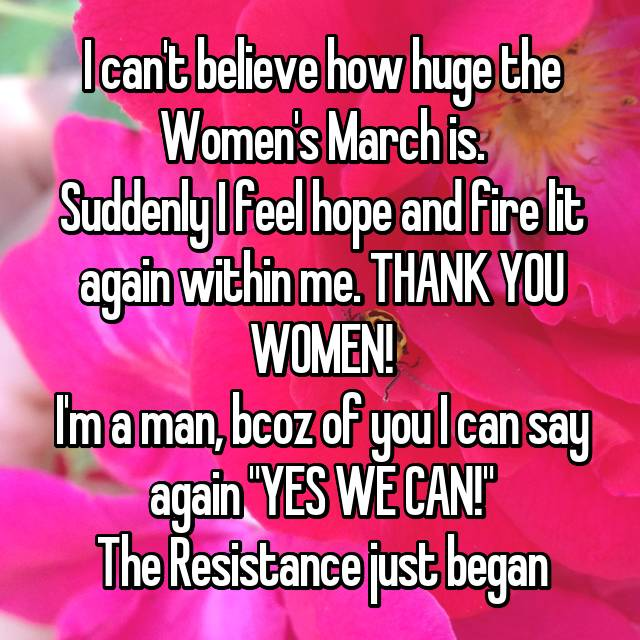 "I can't believe how huge the Women's March is. Suddenly I feel hope and fire lit again within me. THANK YOU WOMEN! I'm a man, bcoz of you I can say again ""YES WE CAN!"" The Resistance just began"