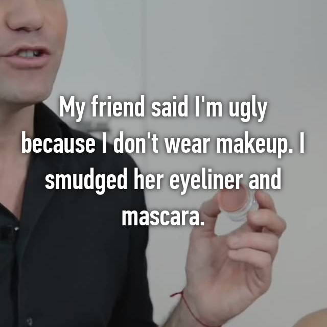 My friend said I'm ugly because I don't wear makeup. I smudged her eyeliner and mascara.