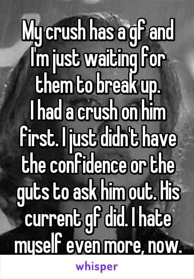 My crush has a gf and I'm just waiting for them to break up. I had a crush on him first. I just didn't have the confidence or the guts to ask him out. His current gf did. I hate myself even more, now.