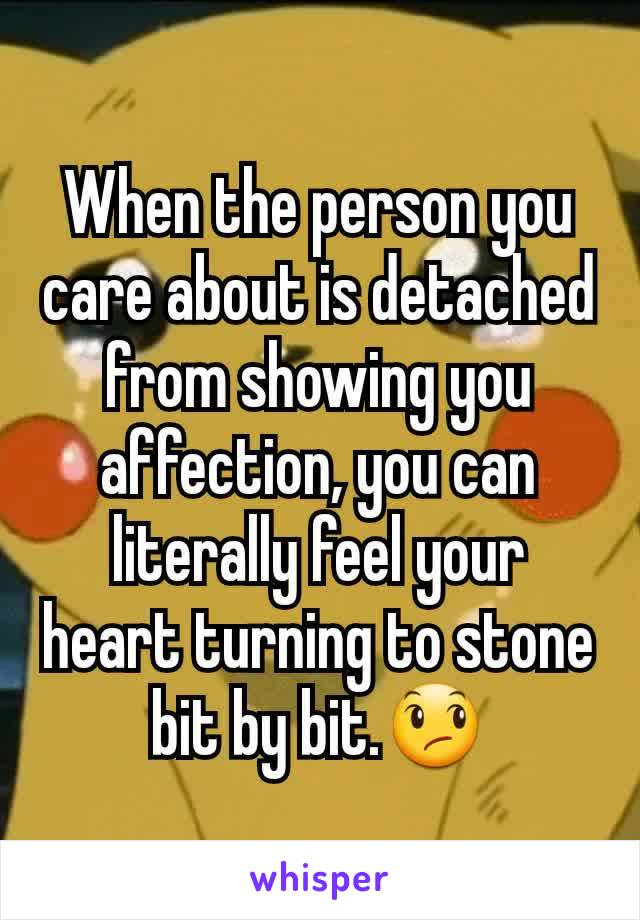 When the person you care about is detached from showing you affection, you can literally feel your heart turning to stone bit by bit.😞
