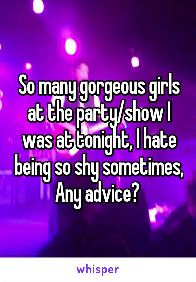 So many gorgeous girls at the party/show I was at tonight, I hate being so shy sometimes, Any advice?