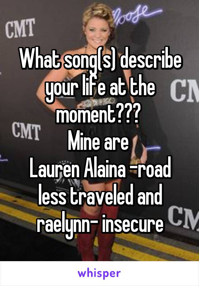 What song(s) describe your life at the moment???  Mine are  Lauren Alaina -road less traveled and raelynn- insecure