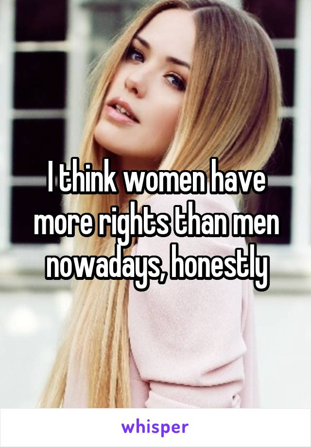 I think women have more rights than men nowadays, honestly