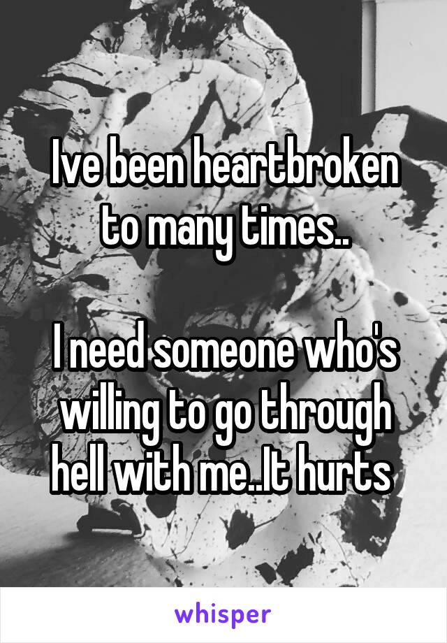 Ive been heartbroken to many times..  I need someone who's willing to go through hell with me..It hurts