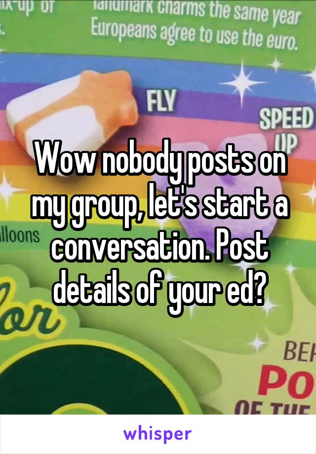 Wow nobody posts on my group, let's start a conversation. Post details of your ed?