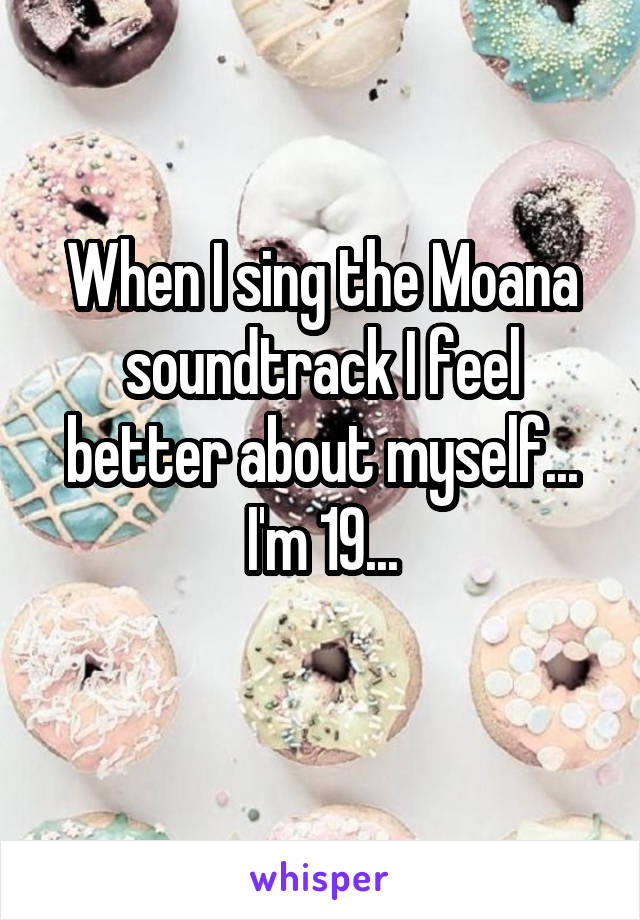 When I sing the Moana soundtrack I feel better about myself... I'm 19...