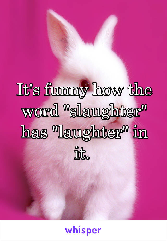 """It's funny how the word """"slaughter"""" has """"laughter"""" in it."""