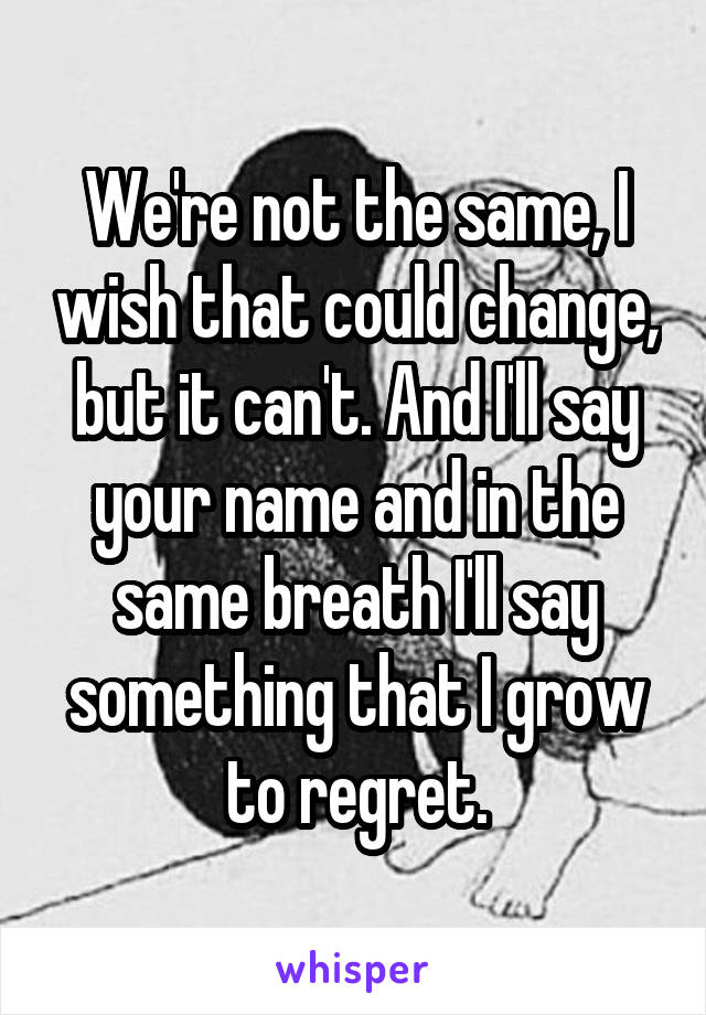 We're not the same, I wish that could change, but it can't. And I'll say your name and in the same breath I'll say something that I grow to regret.