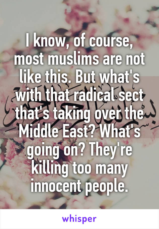 I know, of course, most muslims are not like this. But what's with that radical sect that's taking over the Middle East? What's going on? They're killing too many innocent people.