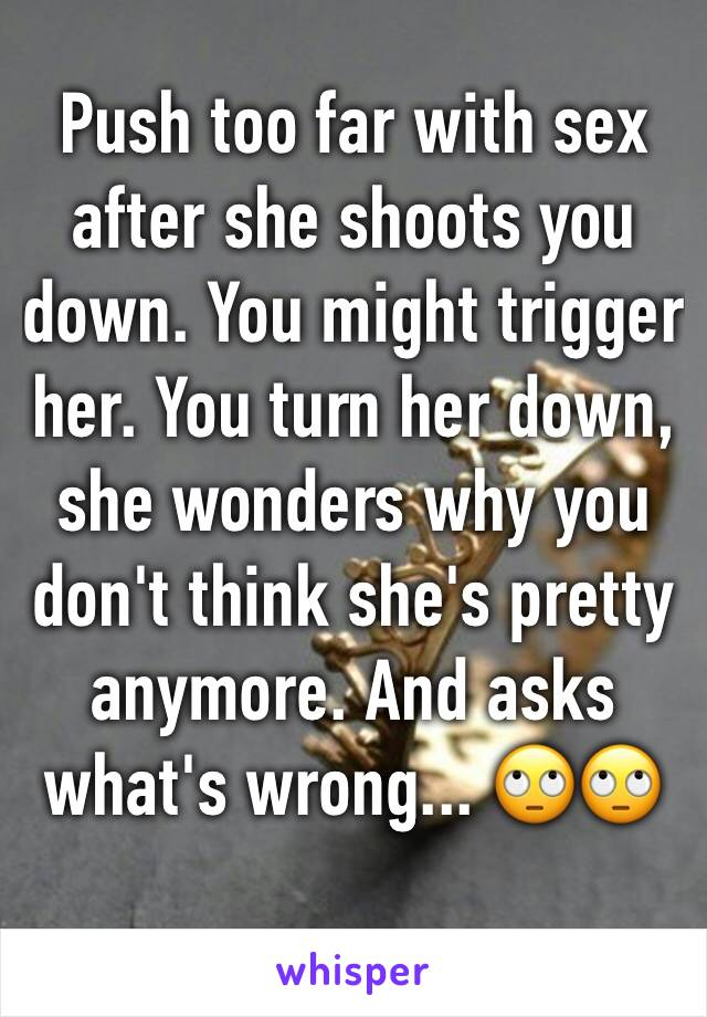 Push too far with sex after she shoots you down. You might trigger her. You turn her down, she wonders why you don't think she's pretty anymore. And asks what's wrong... 🙄🙄
