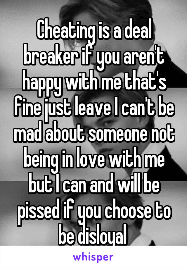 Cheating is a deal breaker if you aren't happy with me that's fine just leave I can't be mad about someone not being in love with me but I can and will be pissed if you choose to be disloyal