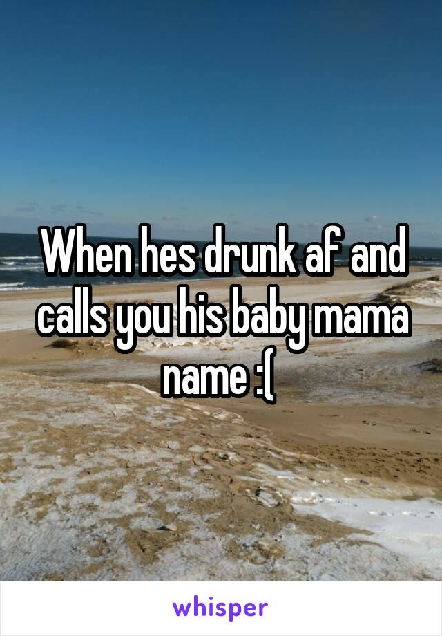 When hes drunk af and calls you his baby mama name :(