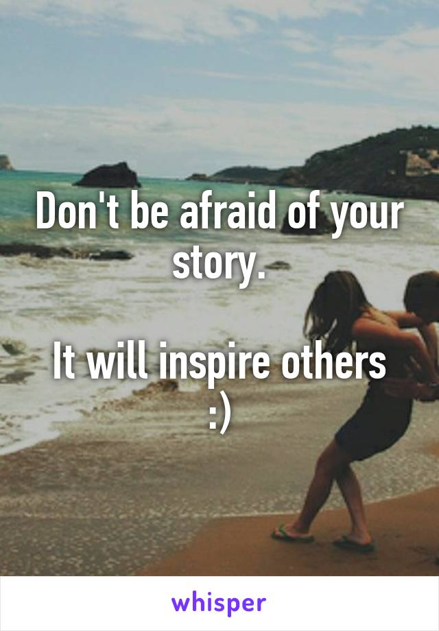 Don't be afraid of your story.  It will inspire others :)
