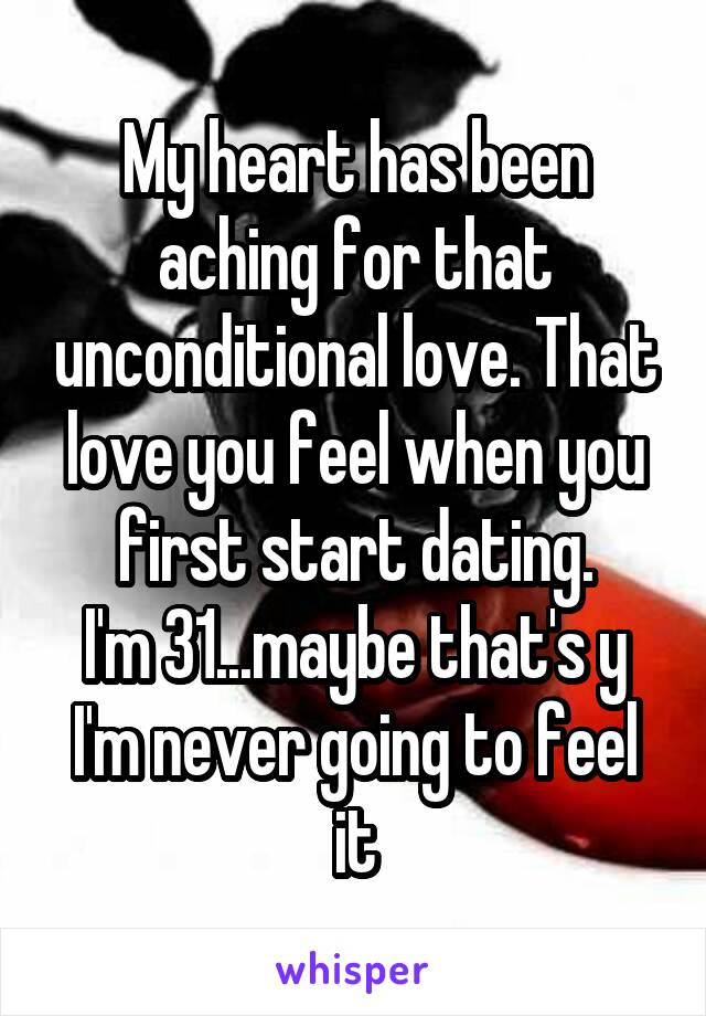My heart has been aching for that unconditional love. That love you feel when you first start dating. I'm 31...maybe that's y I'm never going to feel it