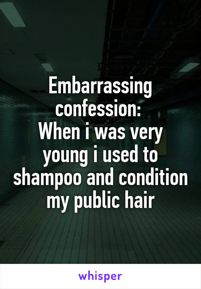 Embarrassing confession:  When i was very young i used to shampoo and condition my public hair