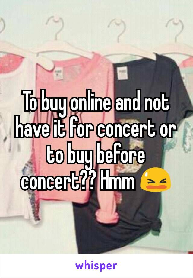 To buy online and not have it for concert or to buy before concert?? Hmm 😫