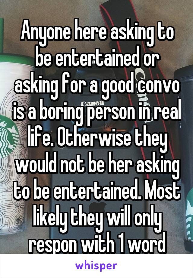 Anyone here asking to be entertained or asking for a good convo is a boring person in real life. Otherwise they would not be her asking to be entertained. Most likely they will only respon with 1 word
