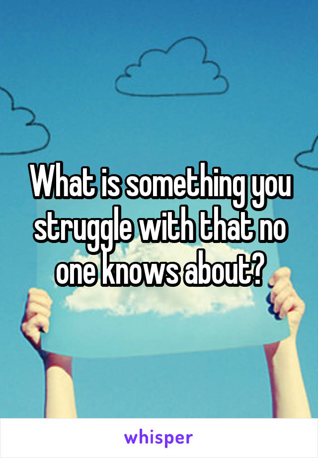 What is something you struggle with that no one knows about?