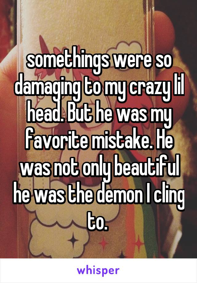 somethings were so damaging to my crazy lil head. But he was my favorite mistake. He was not only beautiful he was the demon I cling to.