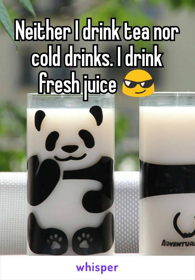 Neither I drink tea nor cold drinks. I drink fresh juice 😎