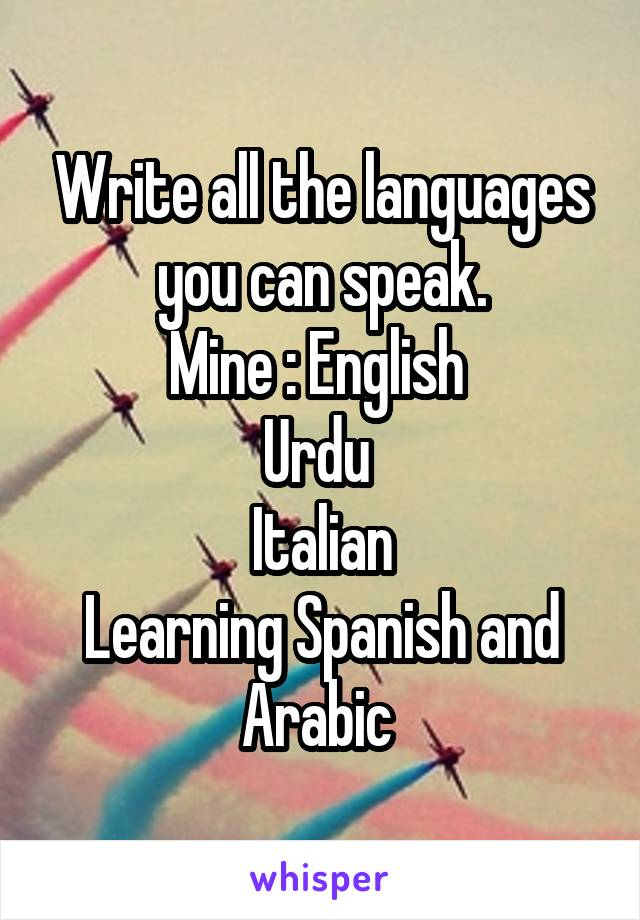 Write all the languages you can speak  Mine : English Urdu