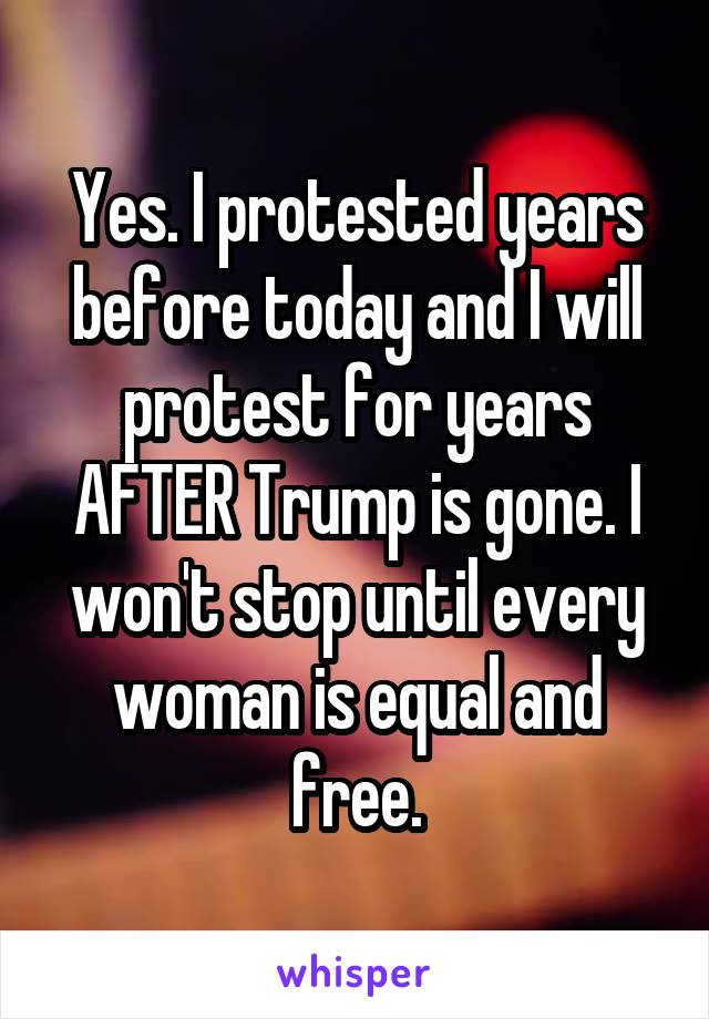 Yes. I protested years before today and I will protest for years AFTER Trump is gone. I won't stop until every woman is equal and free.