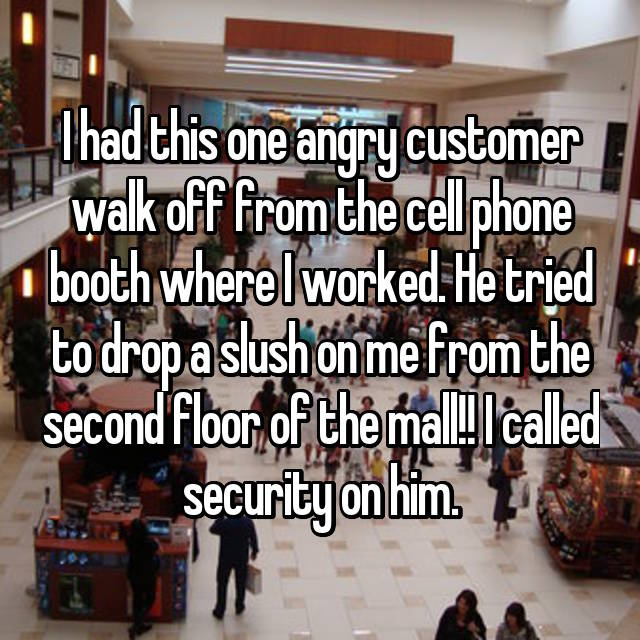 I had this one angry customer walk off from the cell phone booth where I worked. He tried to drop a slush on me from the second floor of the mall!! I called security on him.