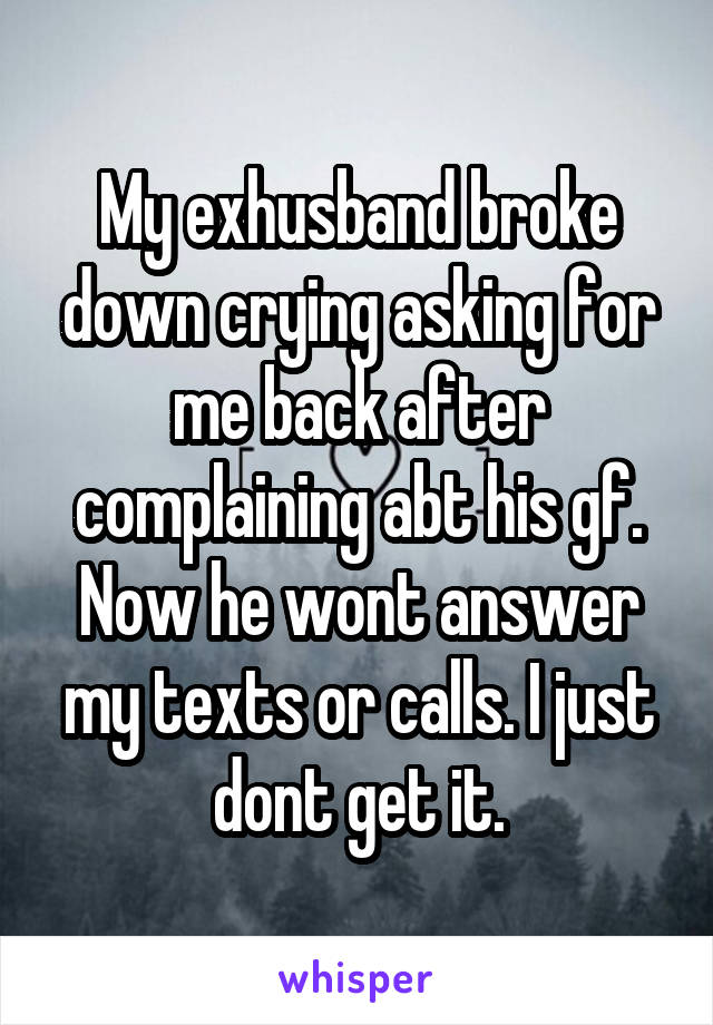 My exhusband broke down crying asking for me back after complaining abt his gf. Now he wont answer my texts or calls. I just dont get it.