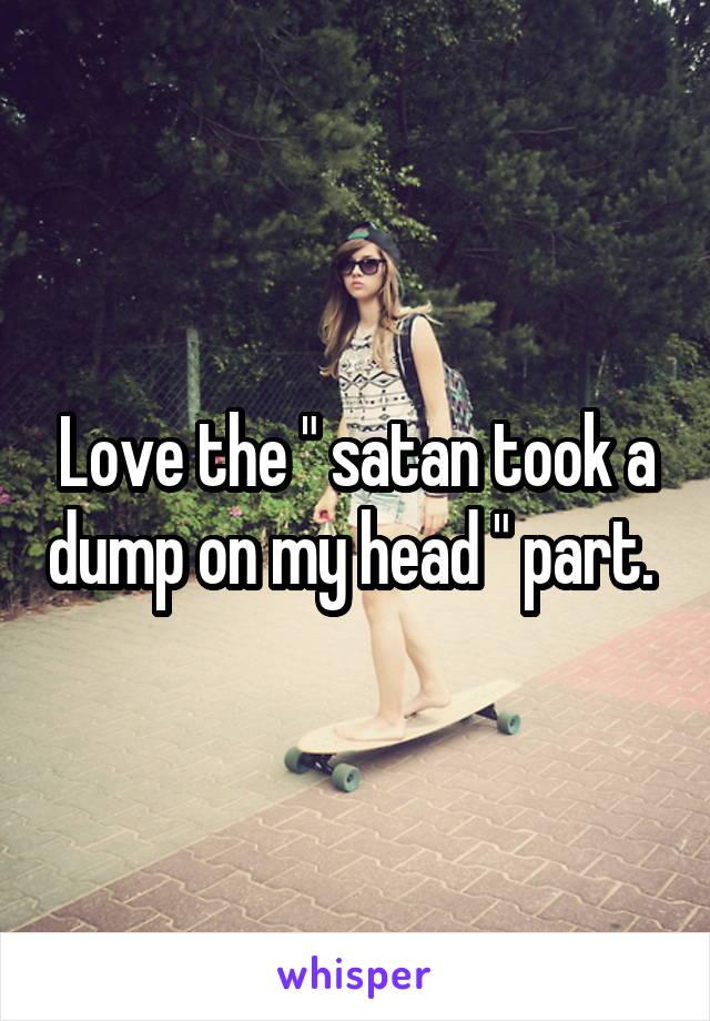 """Love the """" satan took a dump on my head """" part."""