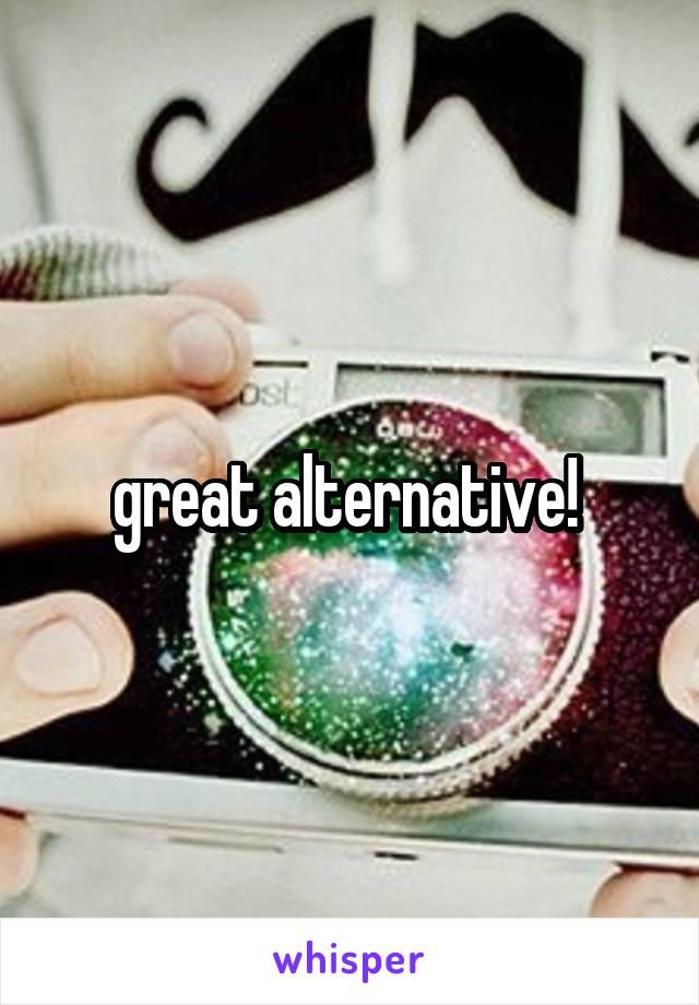 great alternative!