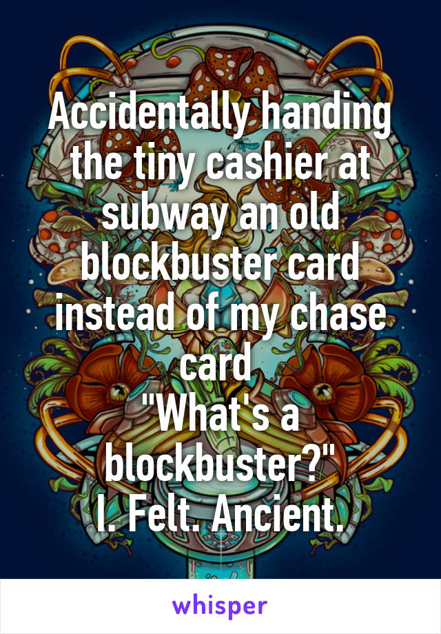 """Accidentally handing the tiny cashier at subway an old blockbuster card instead of my chase card  """"What's a blockbuster?"""" I. Felt. Ancient."""