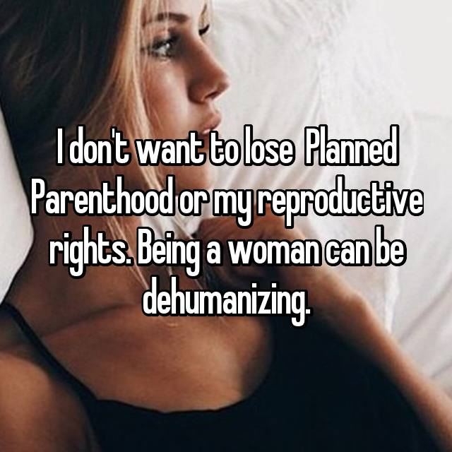 I don't want to lose  Planned Parenthood or my reproductive rights. Being a woman can be dehumanizing.