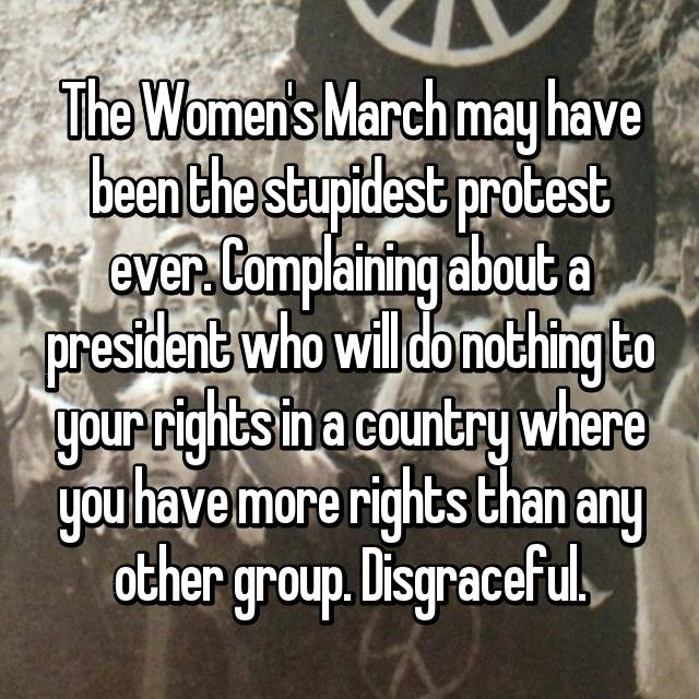 The Women's March may have been the stupidest protest ever. Complaining about a president who will do nothing to your rights in a country where you have more rights than any other group. Disgraceful.