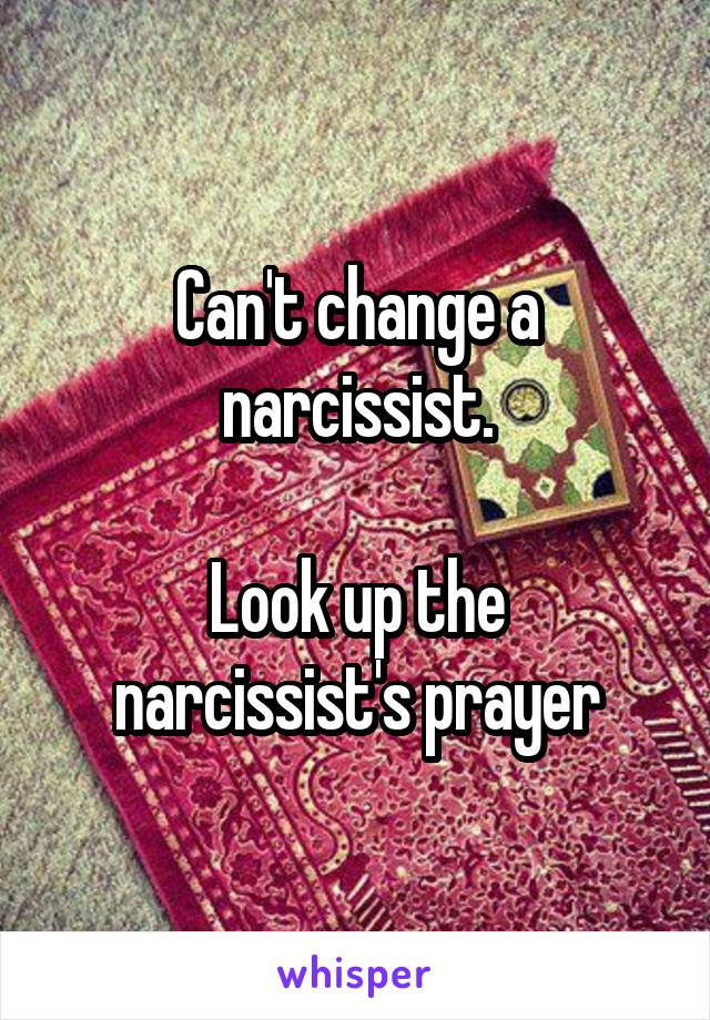 Can't change a narcissist  Look up the narcissist's prayer