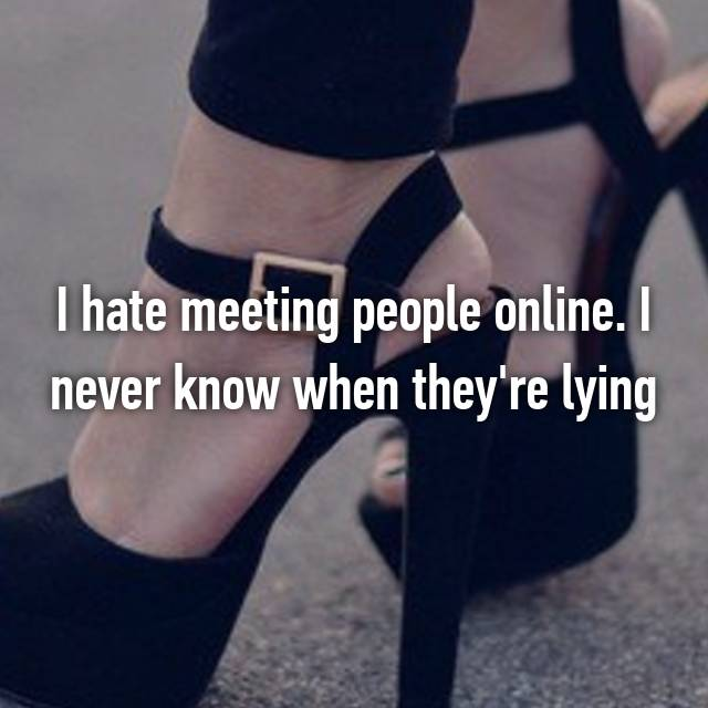 I hate meeting people online. I never know when they're lying