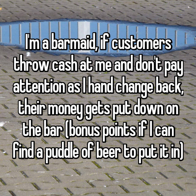 I'm a barmaid, if customers throw cash at me and don't pay attention as I hand change back, their money gets put down on the bar (bonus points if I can find a puddle of beer to put it in) 😇