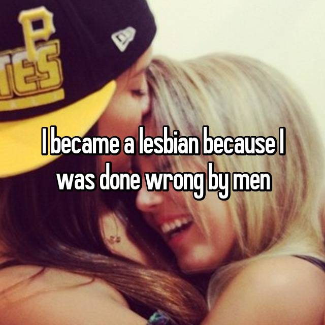 I became a lesbian because I was done wrong by men