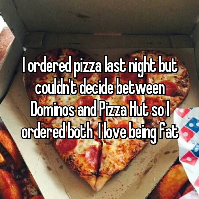 I ordered pizza last night but couldn't decide between Dominos and Pizza Hut so I ordered both 😂😂 I love being fat