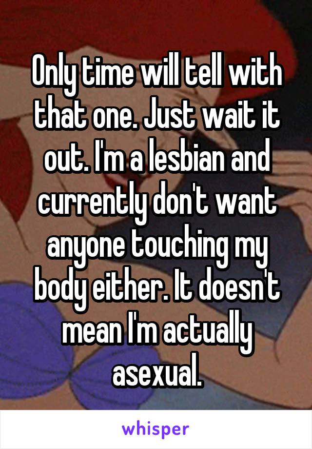 Only time will tell with that one. Just wait it out. I'm a lesbian and currently don't want anyone touching my body either. It doesn't mean I'm actually asexual.