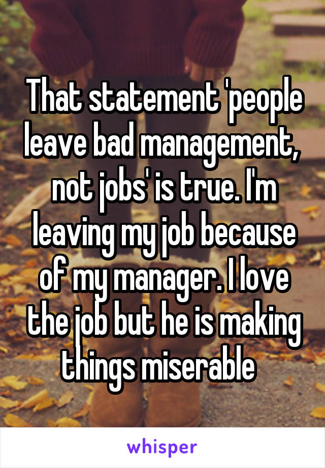 That statement 'people leave bad management,  not jobs' is true. I'm leaving my job because of my manager. I love the job but he is making things miserable