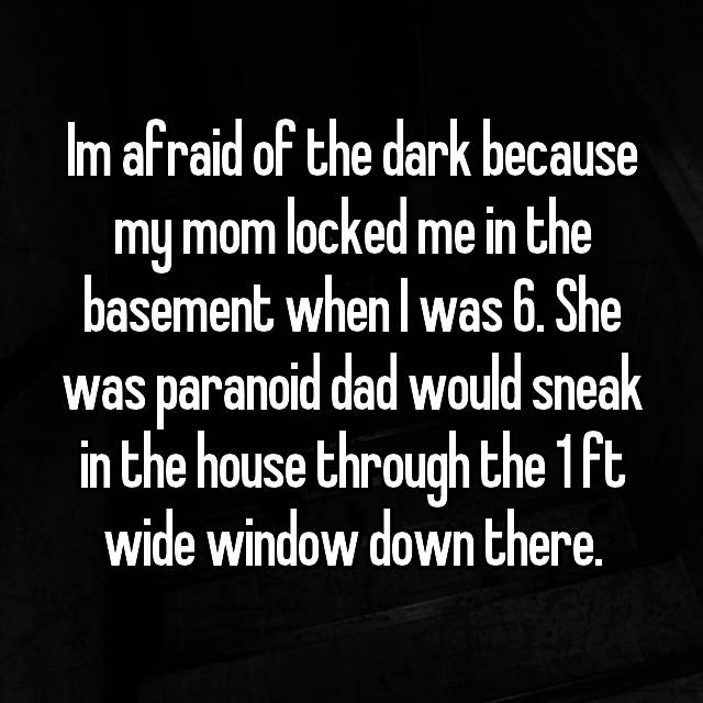 Im afraid of the dark because my mom locked me in the basement when I was 6. She was paranoid dad would sneak in the house through the 1 ft wide window down there.