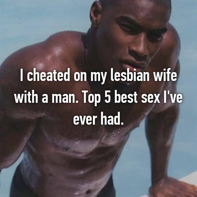I cheated on my lesbian wife with a man. Top 5 best sex I've ever had.