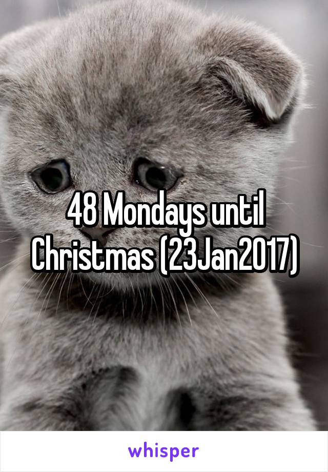 48 mondays until christmas 23jan2017