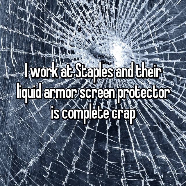 I work at Staples and their liquid armor screen protector is complete crap