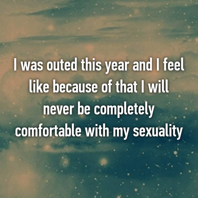 I was outed this year and I feel like because of that I will never be completely comfortable with my sexuality