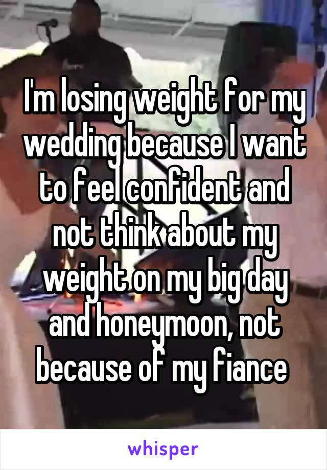 I'm losing weight for my wedding because I want to feel confident and not think about my weight on my big day and honeymoon, not because of my fiance