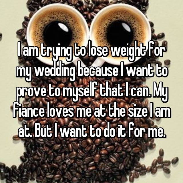 I am trying to lose weight for my wedding because I want to prove to myself that I can. My fiance loves me at the size I am at. But I want to do it for me.