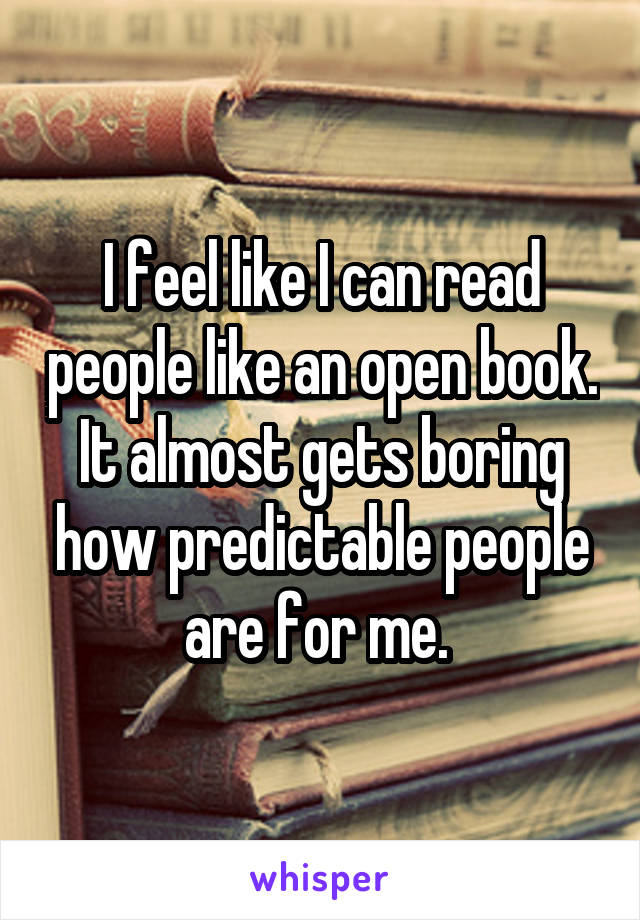 I Feel Like I Can Read People Like An Open Book It Almost