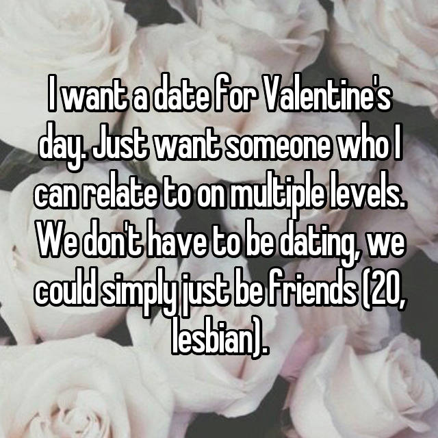 I want a date for Valentine's day. Just want someone who I can relate to on multiple levels. We don't have to be dating, we could simply just be friends (20, lesbian).