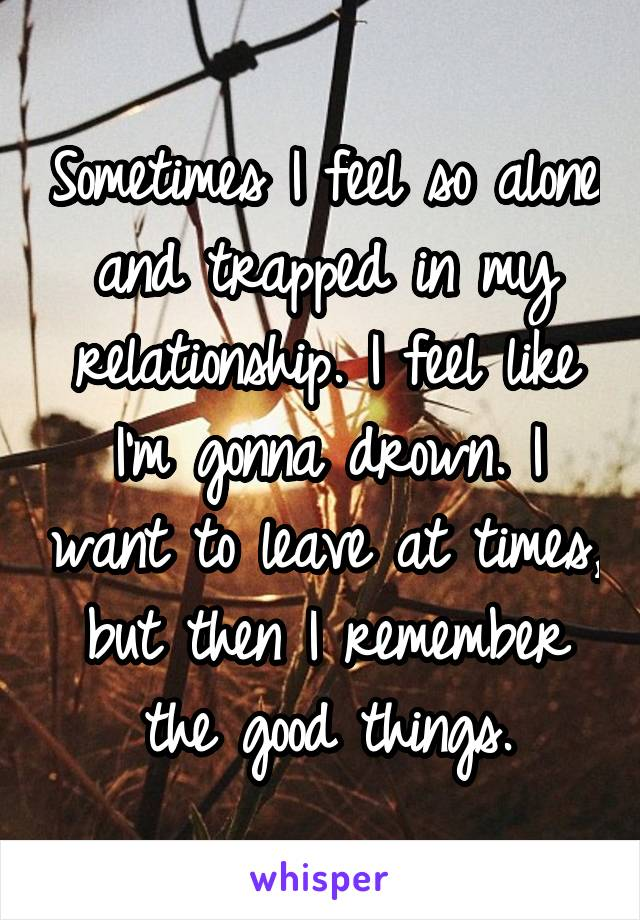 Sometimes I feel so alone and trapped in my relationship. I feel like I'm gonna drown. I want to leave at times, but then I remember the good things.